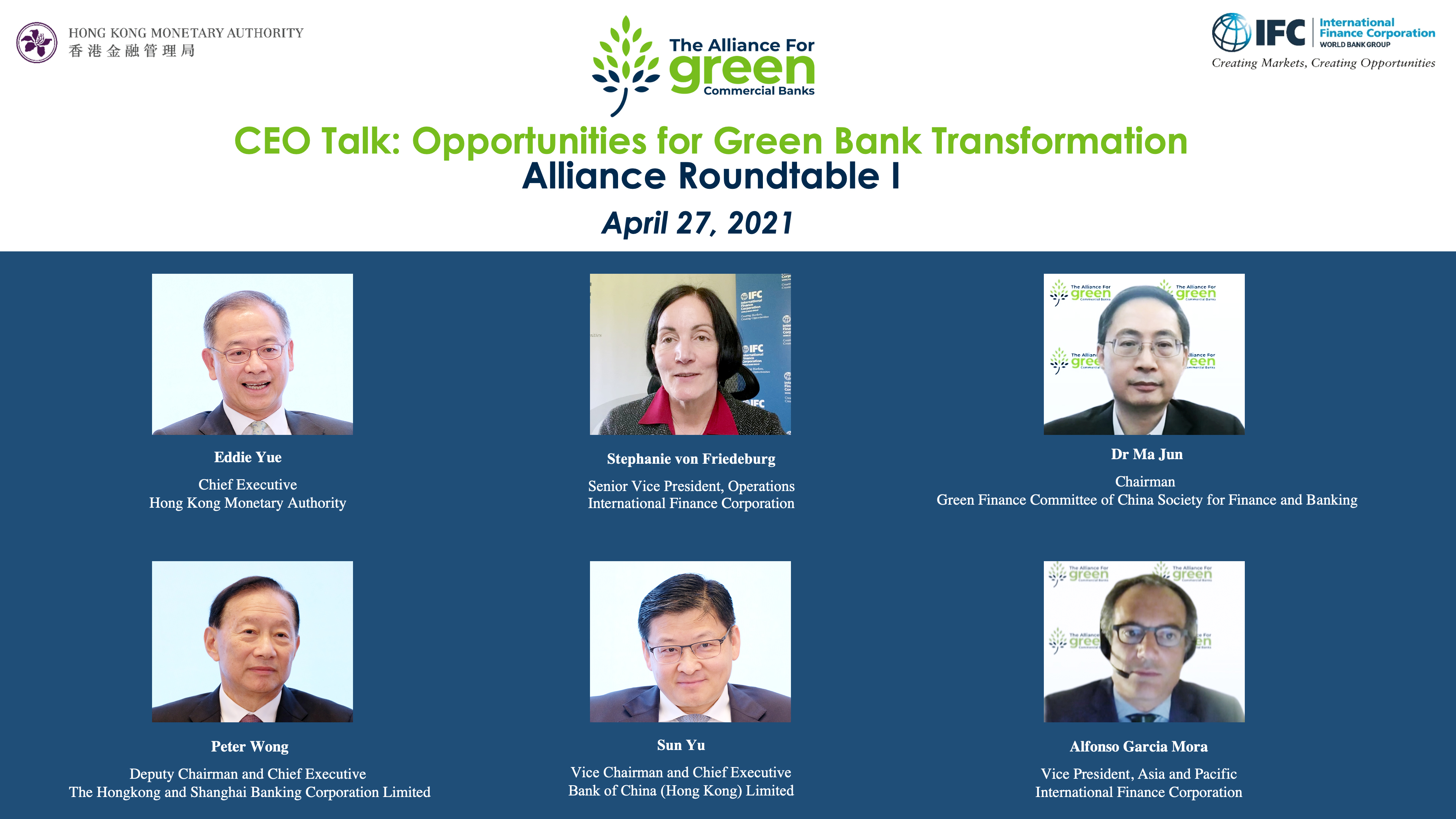 "The Alliance for Green Commercial Banks hosted the first roundtable, ""CEO Talk: Opportunities for Green Bank Transformation"", virtually today (27 April 2021). The event started off by opening remarks from Ms Stephanie von Friedeburg, Senior Vice President, Operations, IFC (centre; first row); and keynotes by Dr Ma Jun, Chairman, Green Finance Committee of China Society for Finance and Banking (right; first row). The roundtable was moderated by Mr Eddie Yue, Chief Executive of the HKMA (left; first row), and was joined by Mr Peter Wong, Deputy Chairman and Chief Executive, The Hongkong and Shanghai Banking Corporation Limited (left; second row); Mr Sun Yu, Vice Chairman and Chief Executive, Bank of China (Hong Kong) Limited (centre; second row); and Mr Alfonso Garcia Mora, Vice President, Asia and Pacific, IFC (right; second row)."